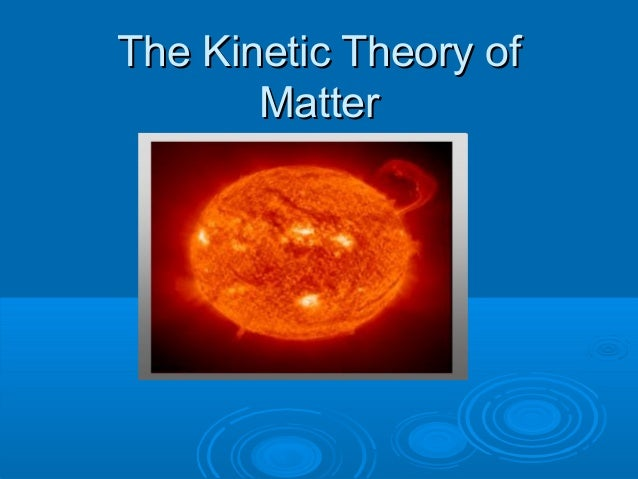 The Kinetic Theory ofThe Kinetic Theory of MatterMatter
