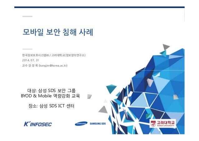 모바일 보안 침해 사례 한국정보보호시스템㈜ / 고려대학교(정보창의연구소) 2014. 07. 31 교수 강 장 묵 (kangjm@korea.ac.kr) 대상: 삼성 SDS 보안 그룹 BYOD & Mobile 역량강화 교육...