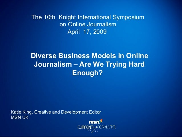 The 10th Knight International Symposium on Online Journalism April 17, 2009 Diverse Business Models in Online Journalism –...