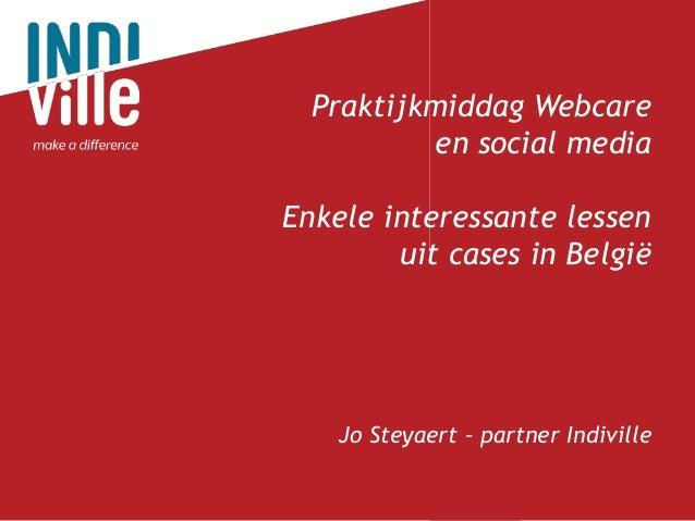 Praktijkmiddag Webcare  en social media  Enkele interessante lessen  uit cases in België  Jo Steyaert – partner Indiville