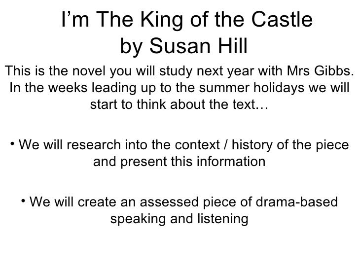 I'm The King of the Castle by Susan Hill  <ul><li>This is the novel you will study next year with Mrs Gibbs. In the weeks ...