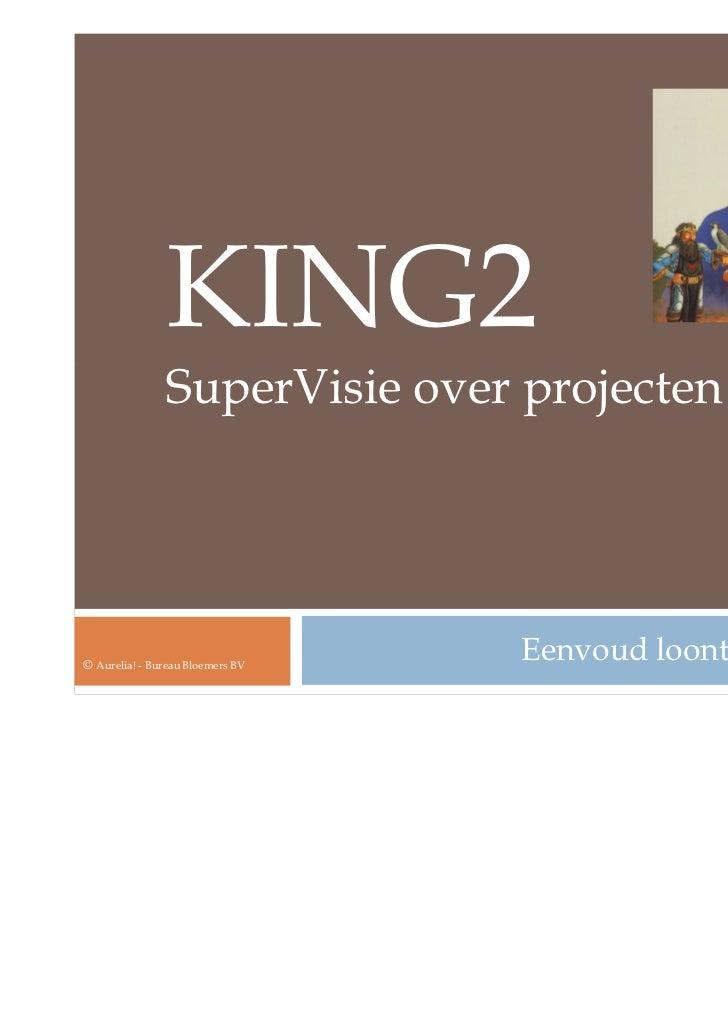 KING2               SuperVisie over projecten© Aurelia! - Bureau Bloemers BV                                  Eenvoud loont