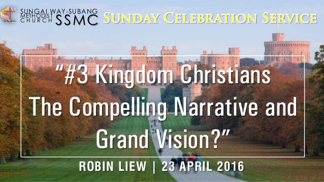 "SSMC SUNGAI WAY-SUBANG METHODIST C H U R C H ""#3 Kingdom Christians The Compelling Narrative and Grand Vision?"" ROBIN LIEW..."