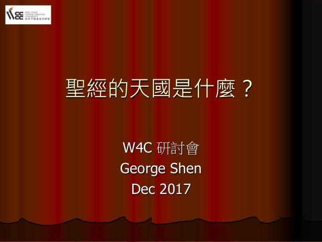 聖經的天國是什麼? W4C 研討會 George Shen Dec 2017