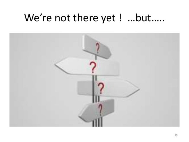We're not there yet ! …but….. 13