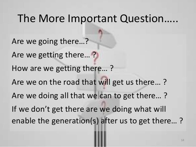 The More Important Question….. Are we going there…? Are we getting there… ? How are we getting there… ? Are we on the road...