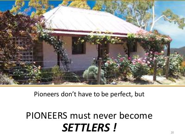 Pioneers don't have to be perfect, but PIONEERS must never become SETTLERS ! 20