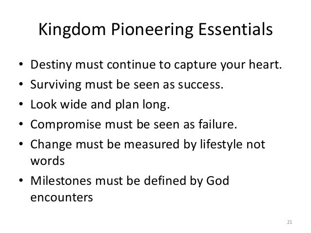 Kingdom Pioneering Essentials • Destiny must continue to capture your heart. • Surviving must be seen as success. • Look w...