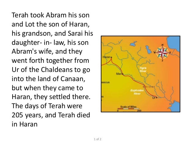 Terah took Abram his son and Lot the son of Haran, his grandson, and Sarai his daughter- in- law, his son Abram's wife, an...