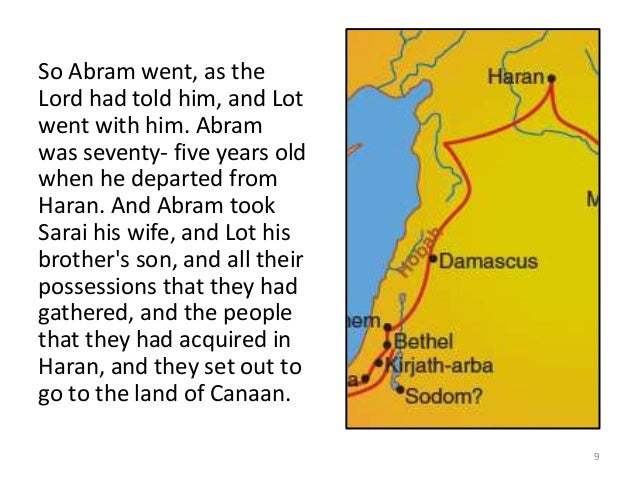 So Abram went, as the Lord had told him, and Lot went with him. Abram was seventy- five years old when he departed from Ha...