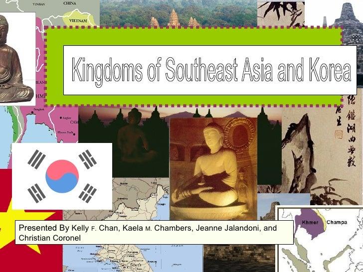 Kingdoms of Southeast Asia and Korea Presented By  Kelly  F.  Chan, Kaela  M.  Chambers, Jeanne Jalandoni, and Christian C...