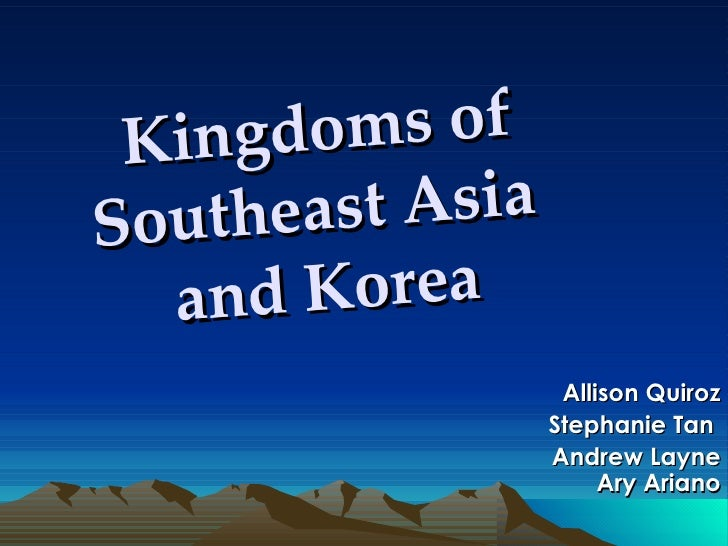 Allison Quiroz Stephanie Tan  Andrew Layne Ary Ariano Kingdoms of Southeast Asia  and Korea