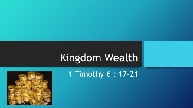 Kingdom Wealth 1 Timothy 6 : 17-21