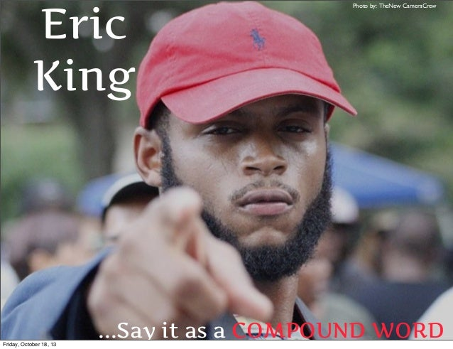 Eric King  Friday, October 18, 13  Photo by: TheNew CameraCrew  ...Say it as a COMPOUND WORD