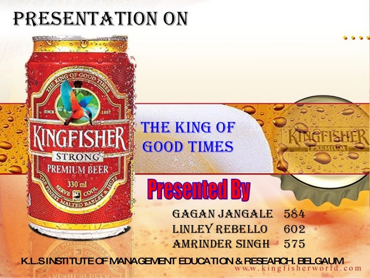 The king of good times Presented By Gagan JANGALE 584 Linley REBELLO 602 Amrinder SINGH 575 Presentation on  K.L.S INSTITU...