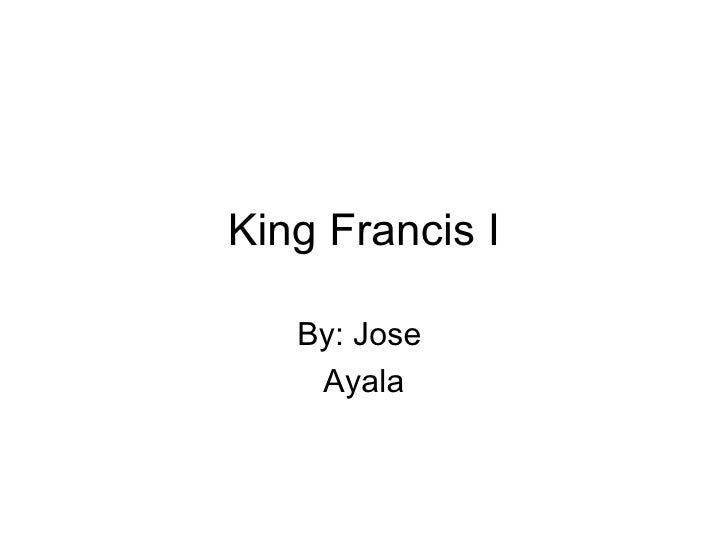 King Francis I By: Jose  Ayala