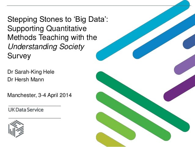 Stepping Stones to 'Big Data': Supporting Quantitative Methods Teaching with the Understanding Society Survey Dr Sarah-Kin...