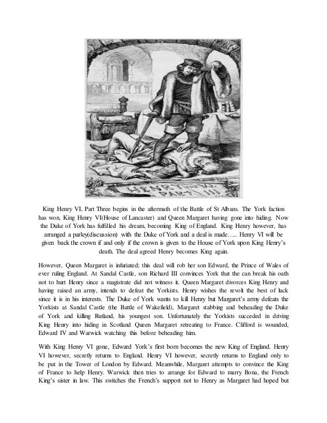 King Henry VI, Part Three begins in the aftermath of the Battle of St Albans. The York faction has won, King Henry VI(Hous...