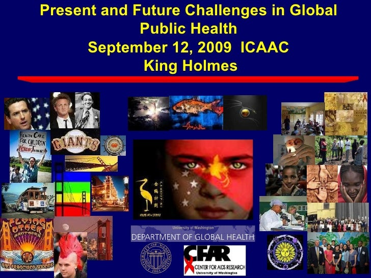 Present and Future Challenges in Global Public Health September 12, 2009  ICAAC  King Holmes