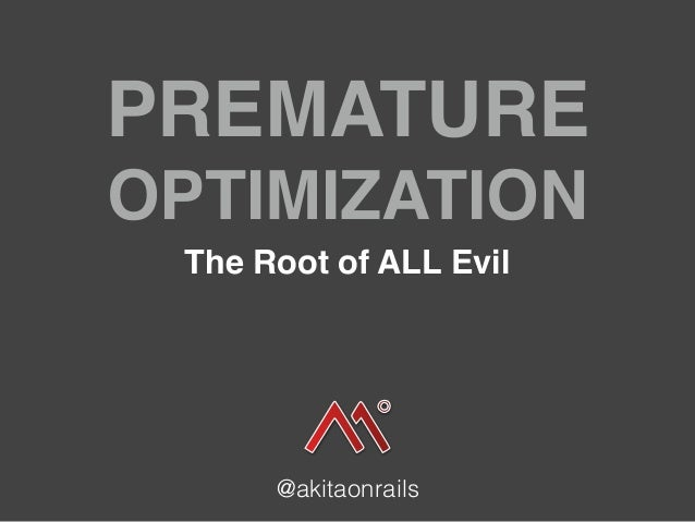 PREMATURE OPTIMIZATION The Root of ALL Evil @akitaonrails