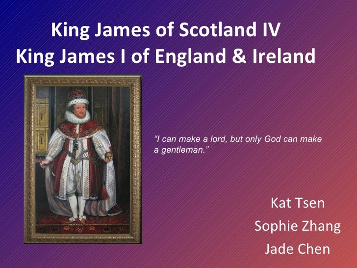 """King James of Scotland IV King James I of England & Ireland Kat Tsen Sophie Zhang Jade Chen """" I can make a lord, but only ..."""