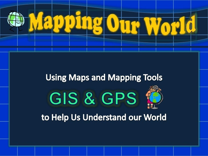 Mapping Our World<br />Using Maps and Mapping Tools<br />to Help Us Understand our World<br />GIS & GPS<br />