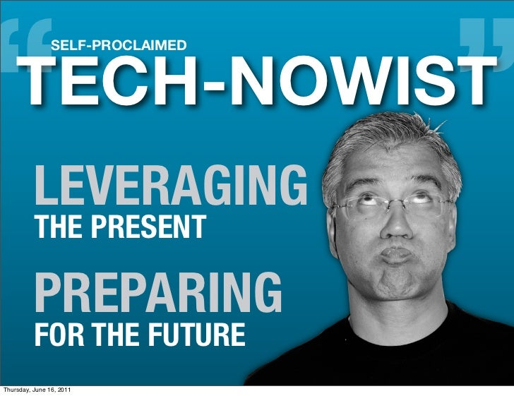 """""""   TECH-NOWIST                SELF-PROCLAIMED                                  """"          LEVERAGING          THE PRESENT..."""
