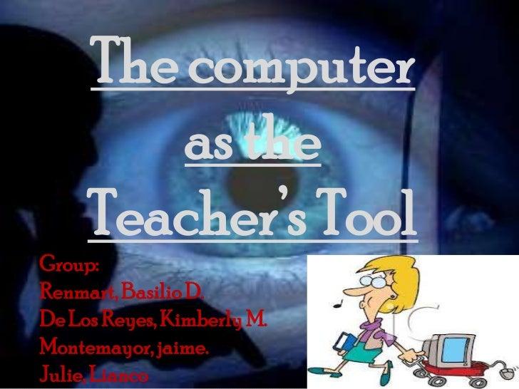 The computer         as the     Teacher's ToolGroup:Renmart, Basilio D.De Los Reyes, Kimberly M.Montemayor, jaime.Julie, L...