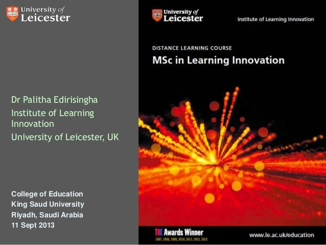 Dr Palitha Edirisingha Institute of Learning Innovation University of Leicester, UK College of Education King Saud Univers...