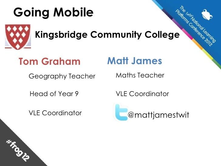 Going Mobile   Kingsbridge Community CollegeTom Graham            Matt James  Geography Teacher    Maths Teacher  Head of ...