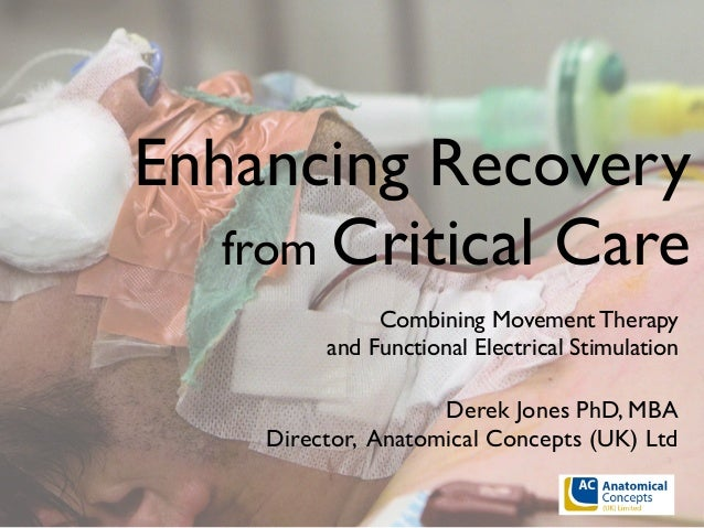 Enhancing Recovery from Critical Care Combining Movement Therapy and Functional Electrical Stimulation Derek Jones PhD, MB...