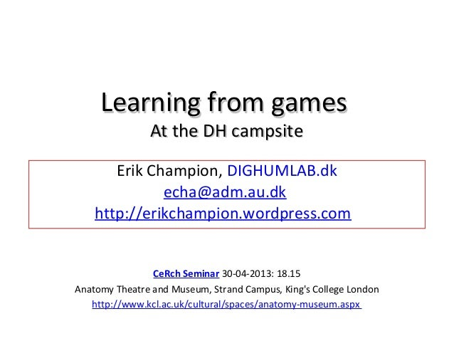Learning from gamesLearning from gamesAt the DH campsiteAt the DH campsiteErik Champion, DIGHUMLAB.dkecha@adm.au.dkhttp://...