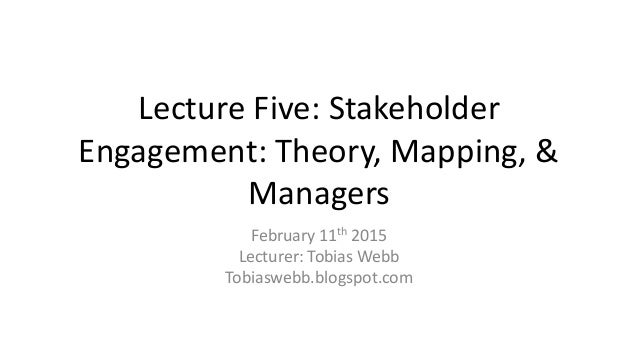 Lecture Five: Stakeholder Engagement: Theory, Mapping, & Managers February 11th 2015 Lecturer: Tobias Webb Tobiaswebb.blog...