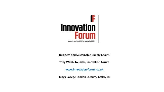 Business and Sustainable Supply Chains Toby Webb, founder, Innovation Forum www.innovation-forum.co.uk Kings College Londo...