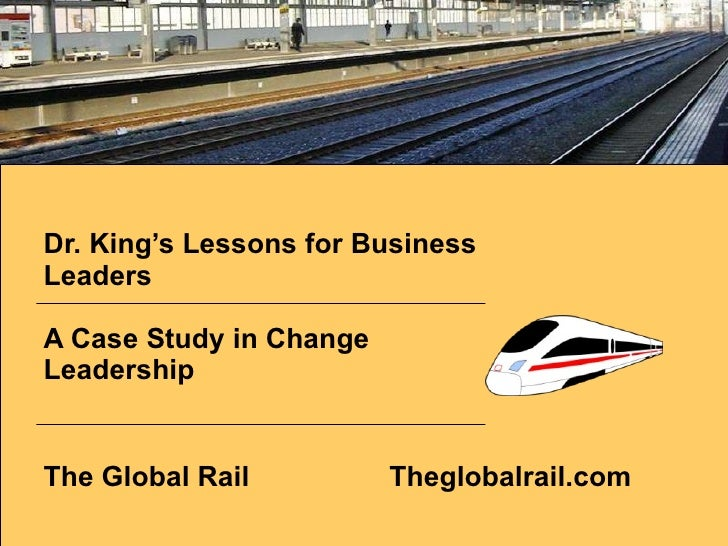 Dr. King's Lessons for Business Leaders  A Case Study in Change Leadership The Global Rail Theglobalrail.com