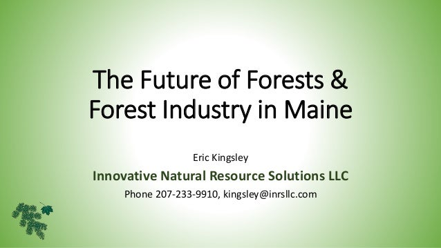 The Future of Forests & Forest Industry in Maine Eric Kingsley Innovative Natural Resource Solutions LLC Phone 207-233-991...