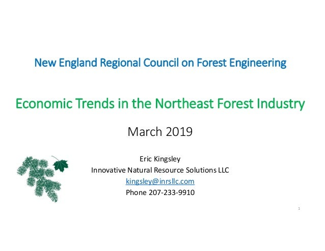 New England Regional Council on Forest Engineering Economic Trends in the Northeast Forest Industry March 2019 Eric Kingsl...