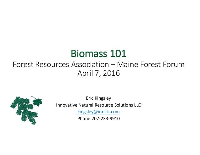 Biomass 101 Forest Resources Association – Maine Forest Forum April 7, 2016 Eric Kingsley Innovative Natural Resource Solu...