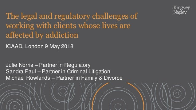 The legal and regulatory challenges of working with clients whose lives are affected by addiction iCAAD, London 9 May 2018...