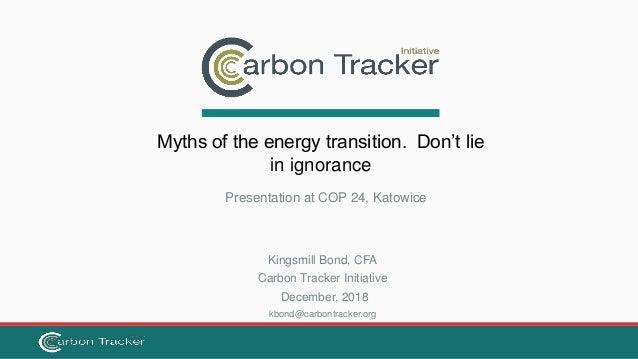 Kingsmill Bond, CFA Carbon Tracker Initiative December, 2018 kbond@carbontracker.org Myths of the energy transition. Don't...
