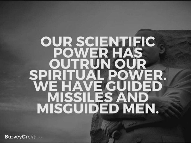 OUR SCIENTIFIC POWER HAS OUTRUN OUR SPIRITUAL POWER. WE HAVE GU IDED MISSILES AND MISGUIDED MEN.
