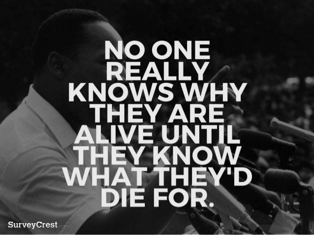 NO ONE REALLY KNOWS WHY THEY A RE ALIVE UNTIL THEY KNOW WHAT TH EY'D DIE FOR.