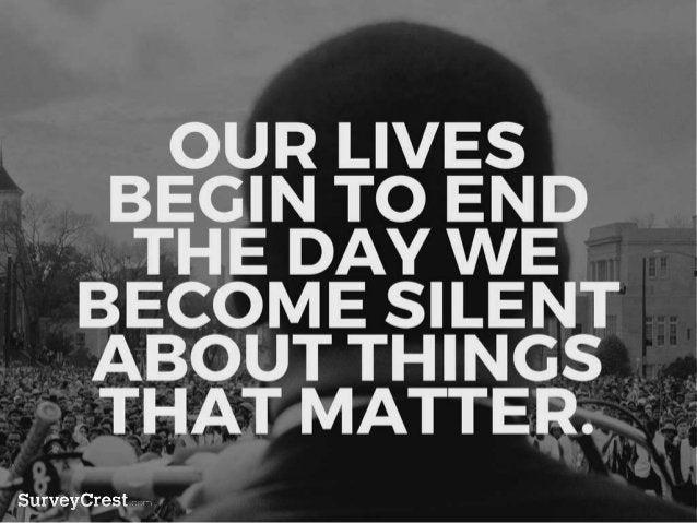 OUR LIVES BEGIN TO END THE DAY W E BECOME SILENT ABOUT THINGS TH AT MATTER.
