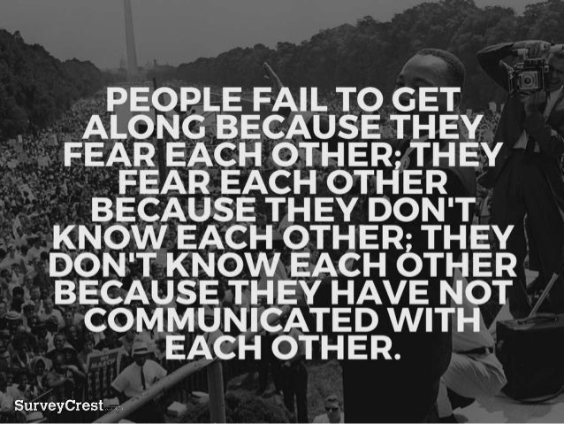 PEOPLE FAIL TO GET ALONG BECAUS E THEY FEAR EACH OTHER; THEY FEA R EACH OTHER BECAUSE THEY DON'T KNOW EACH OTHER; THEY DON...