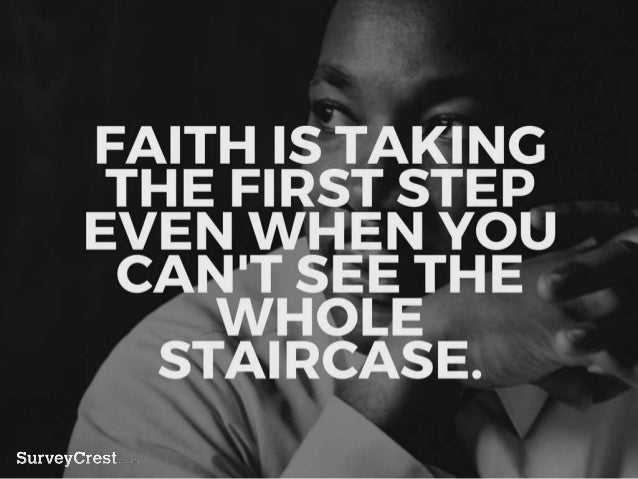 FAITH IS TAKING THE FIRST STEP EVE N WHEN YOU CAN'T SEE THE WHOLE STAIRCASE.