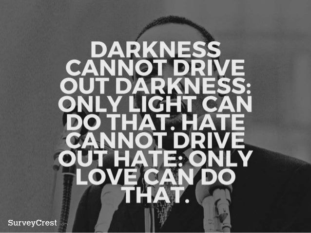 DARKNESS CANNOT DRIVE OUT DARK NESS: ONLY LIGHT CAN DO THAT. HAT E CANNOT DRIVE OUT HATE: ONLY LO VE CAN DO THAT.