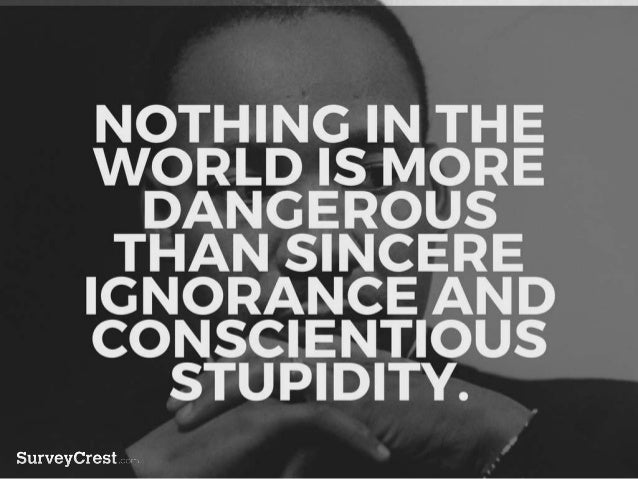 NOTHING IN THE WORLD IS MORE DAN GEROUS THAN SINCERE IGNORANCE AND CONSCIENTIOUS STUPIDITY.
