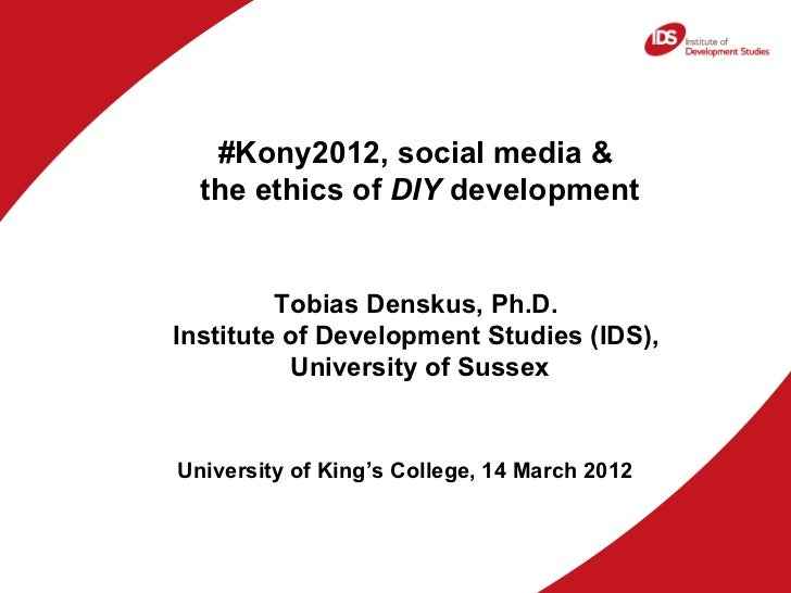 #Kony2012, social media &  the ethics of DIY development         Tobias Denskus, Ph.D.Institute of Development Studies (ID...