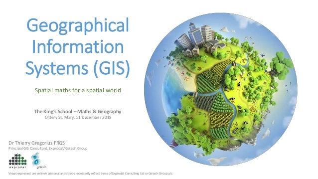 Geographical Information Systems (GIS) Dr Thierry Gregorius FRGS Principal GIS Consultant, Exprodat/Getech Group The King'...