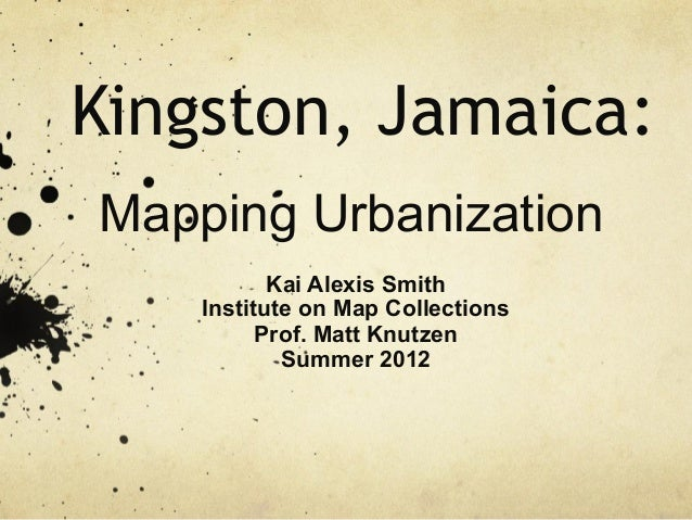 Kingston, Jamaica: Mapping Urbanization Kai Alexis Smith Institute on Map Collections Prof. Matt Knutzen Summer 2012